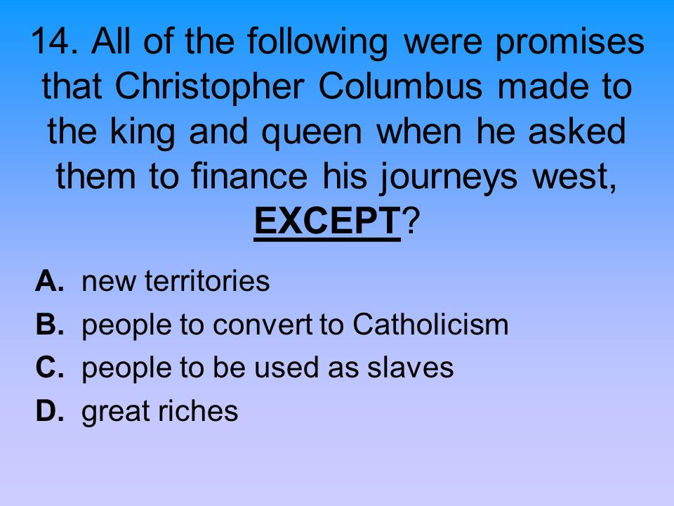 14. All of the following were promises that Christopher Columbus made to the king and queen when he asked them to finance his journeys west, EXCEPT? A