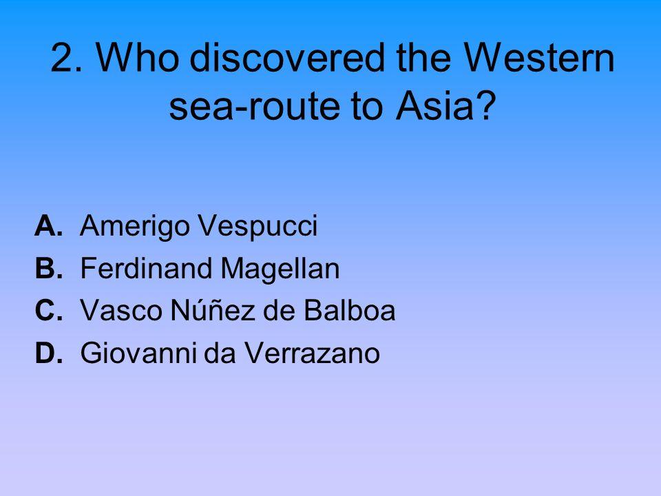 2. Who discovered the Western sea-route to Asia? A. Amerigo Vespucci B. Ferdinand Magellan C. Vasco Núñez de Balboa D. Giovanni da Verrazano