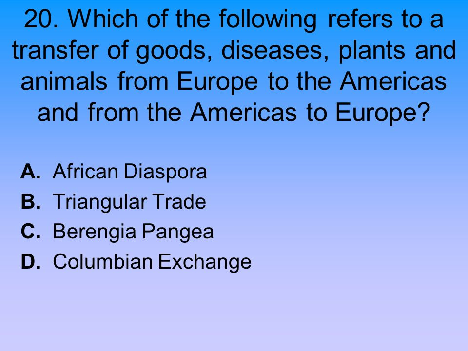 20. Which of the following refers to a transfer of goods, diseases, plants and animals from Europe to the Americas and from the Americas to Europe? A.