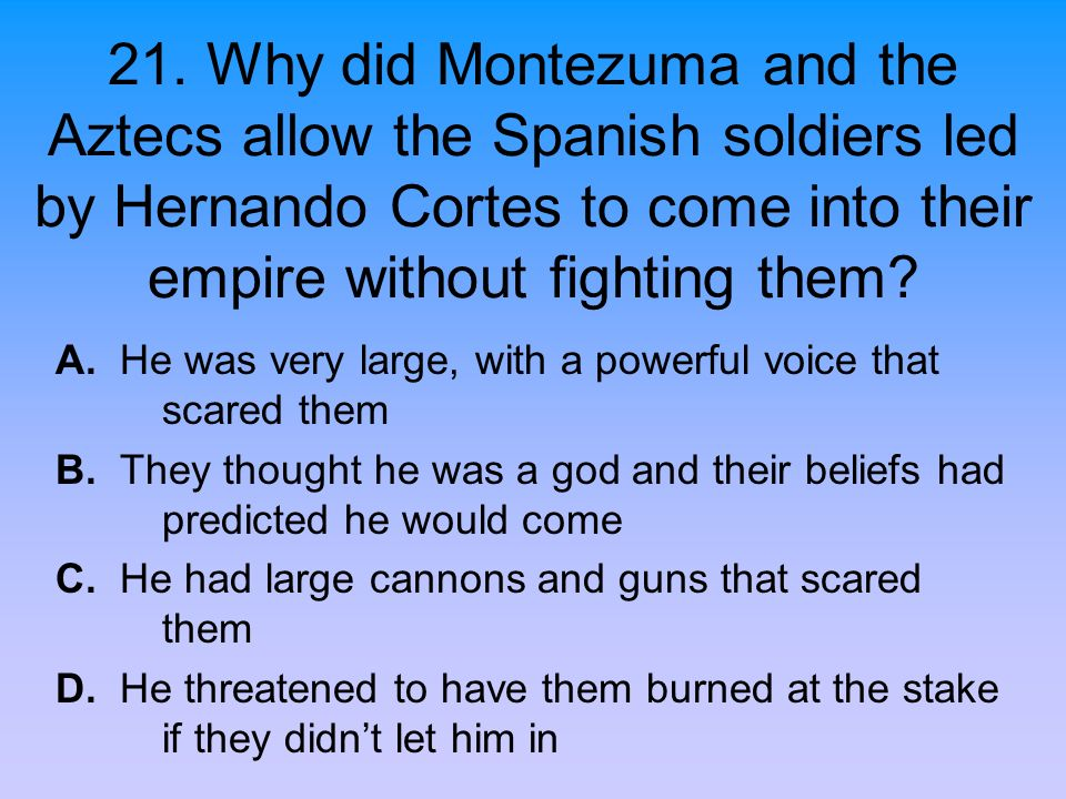 21. Why did Montezuma and the Aztecs allow the Spanish soldiers led by Hernando Cortes to come into their empire without fighting them? A. He was very