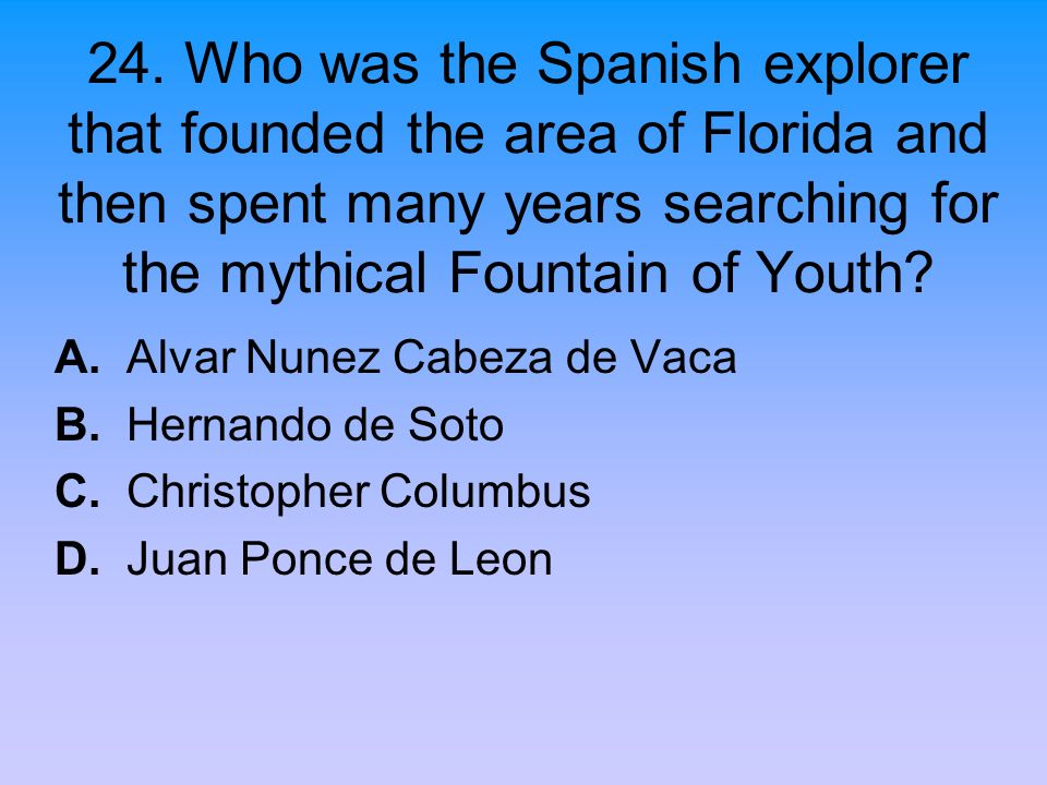24. Who was the Spanish explorer that founded the area of Florida and then spent many years searching for the mythical Fountain of Youth? A. Alvar Nun
