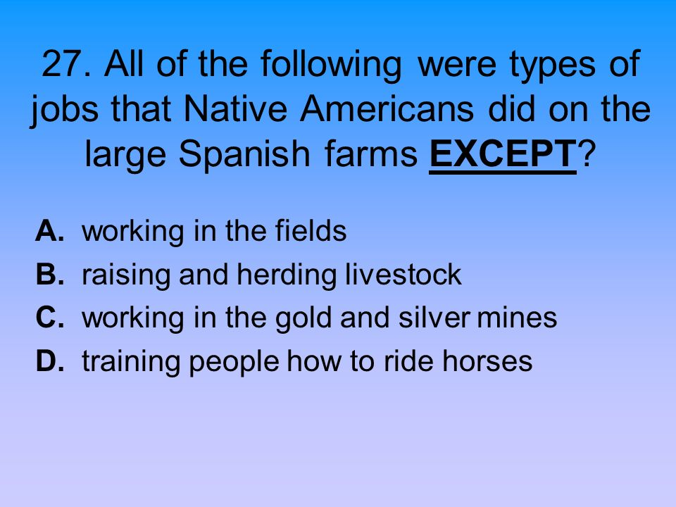 27. All of the following were types of jobs that Native Americans did on the large Spanish farms EXCEPT? A. working in the fields B. raising and herdi