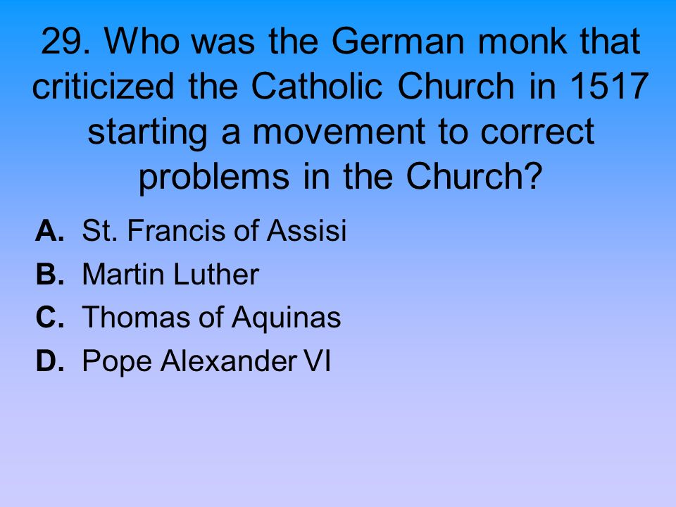 29. Who was the German monk that criticized the Catholic Church in 1517 starting a movement to correct problems in the Church? A. St. Francis of Assis
