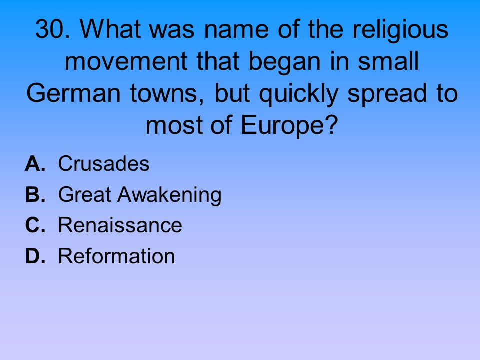 30. What was name of the religious movement that began in small German towns, but quickly spread to most of Europe? A. Crusades B. Great Awakening C.
