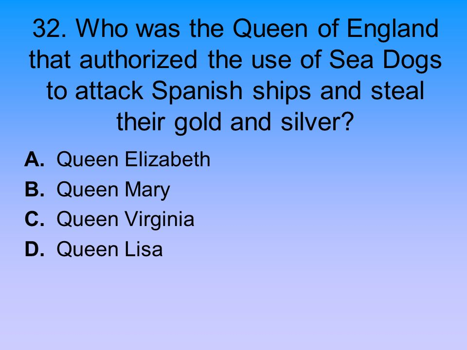 32. Who was the Queen of England that authorized the use of Sea Dogs to attack Spanish ships and steal their gold and silver? A. Queen Elizabeth B. Qu