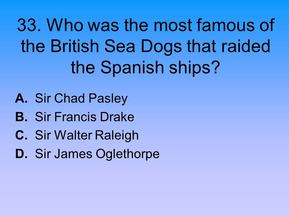 33. Who was the most famous of the British Sea Dogs that raided the Spanish ships? A. Sir Chad Pasley B. Sir Francis Drake C. Sir Walter Raleigh D. Si