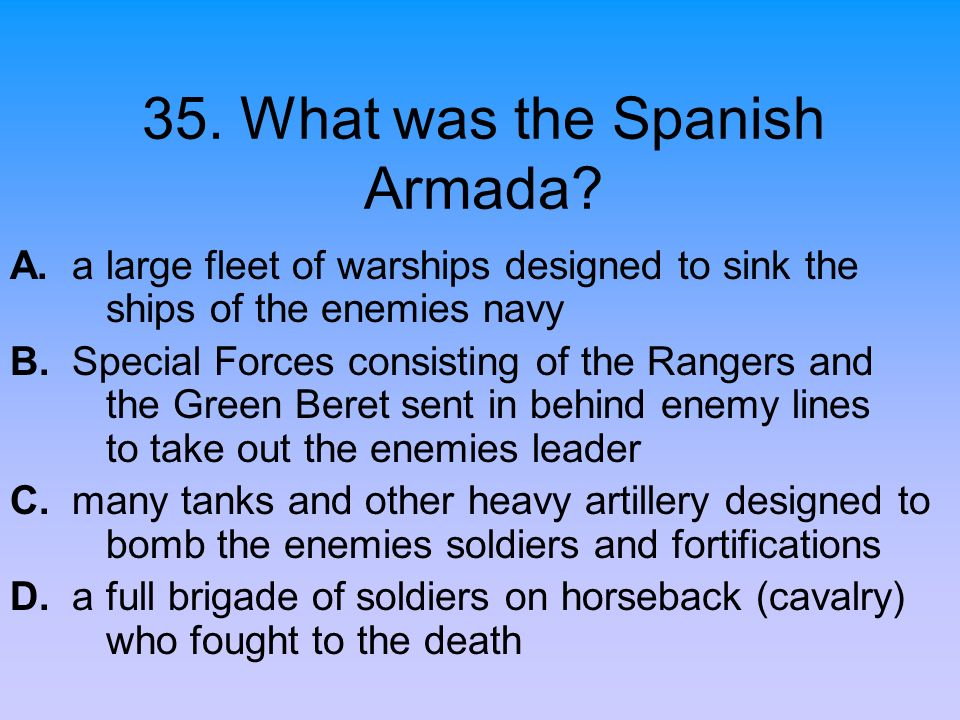 35. What was the Spanish Armada? A. a large fleet of warships designed to sink the ships of the enemies navy B. Special Forces consisting of the Range