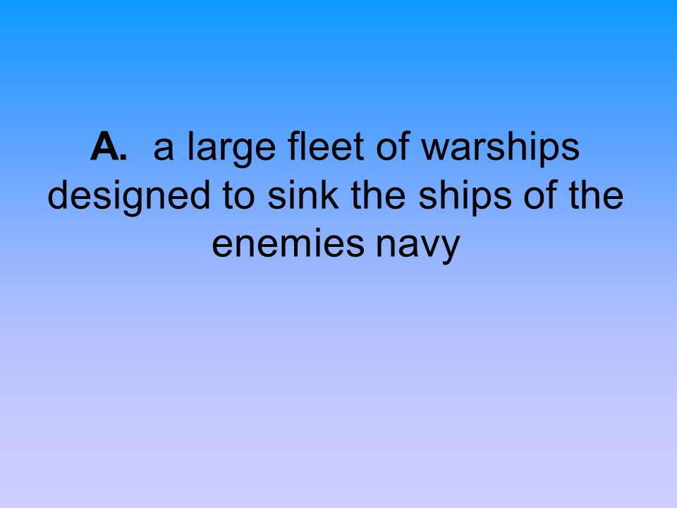 A. a large fleet of warships designed to sink the ships of the enemies navy