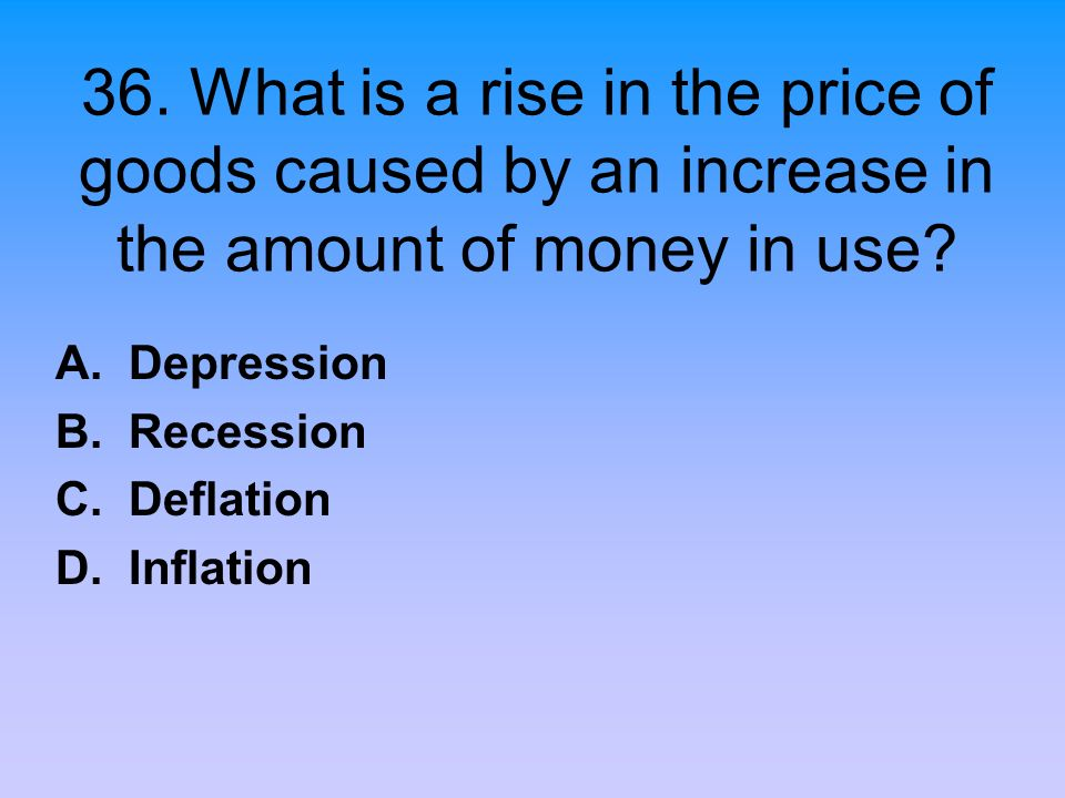 36. What is a rise in the price of goods caused by an increase in the amount of money in use? A. Depression B. Recession C. Deflation D. Inflation