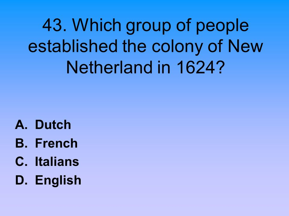 43. Which group of people established the colony of New Netherland in 1624? A. Dutch B. French C. Italians D. English