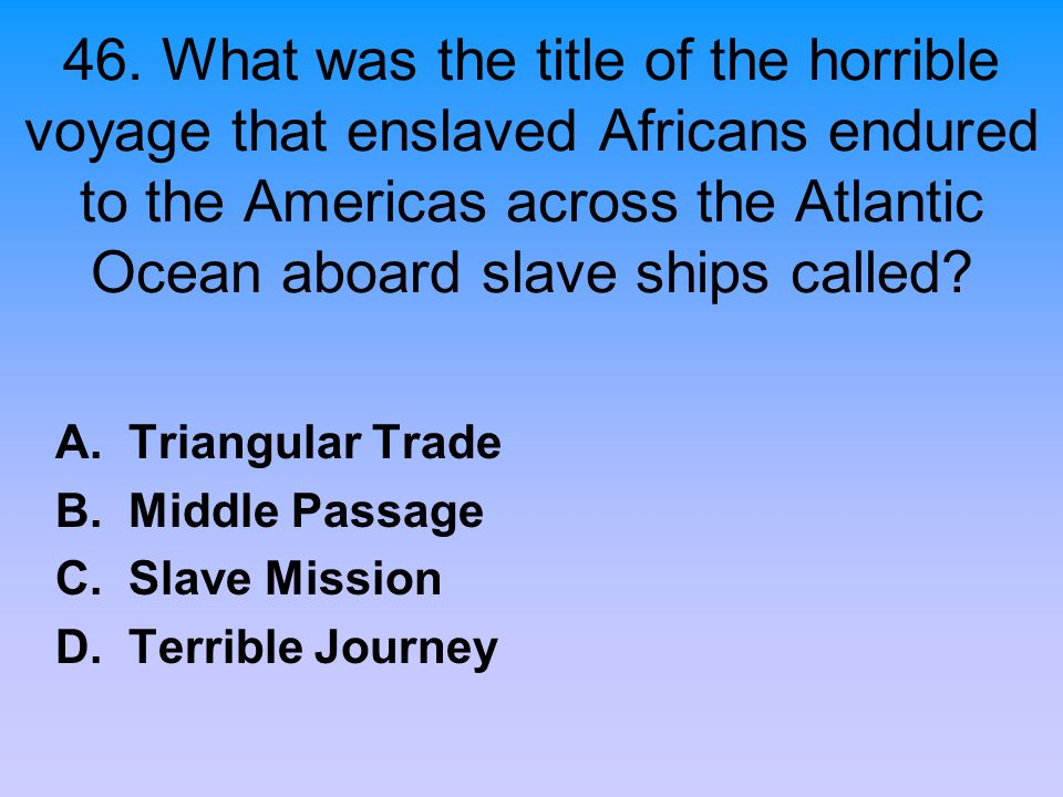 46. What was the title of the horrible voyage that enslaved Africans endured to the Americas across the Atlantic Ocean aboard slave ships called? A. T