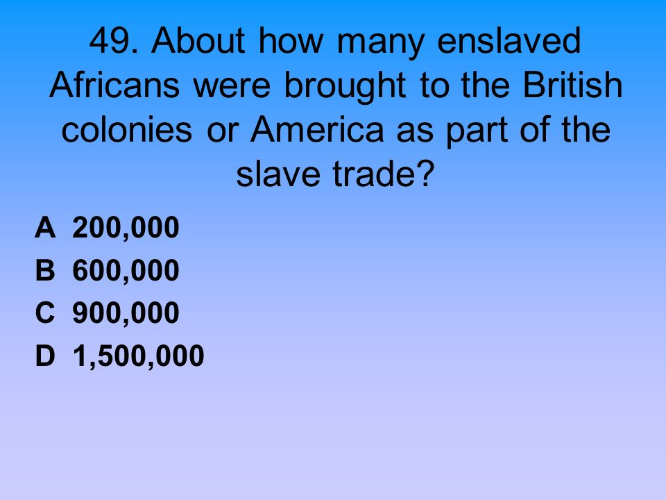 49. About how many enslaved Africans were brought to the British colonies or America as part of the slave trade? A 200,000 B 600,000 C 900,000 D 1,500