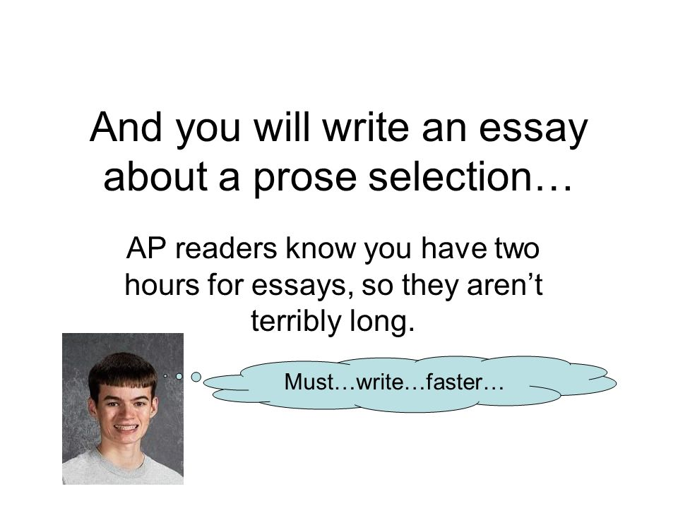 And you will write an essay about a prose selection… AP readers know you have two hours for essays, so they arent terribly long.
