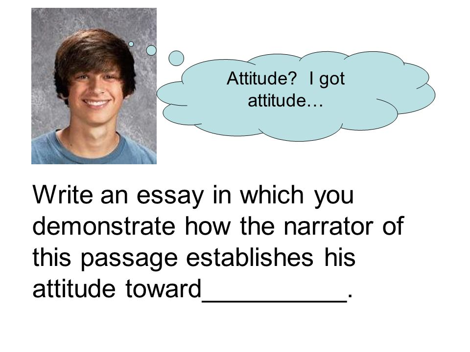 Write an essay in which you demonstrate how the narrator of this passage establishes his attitude toward__________.