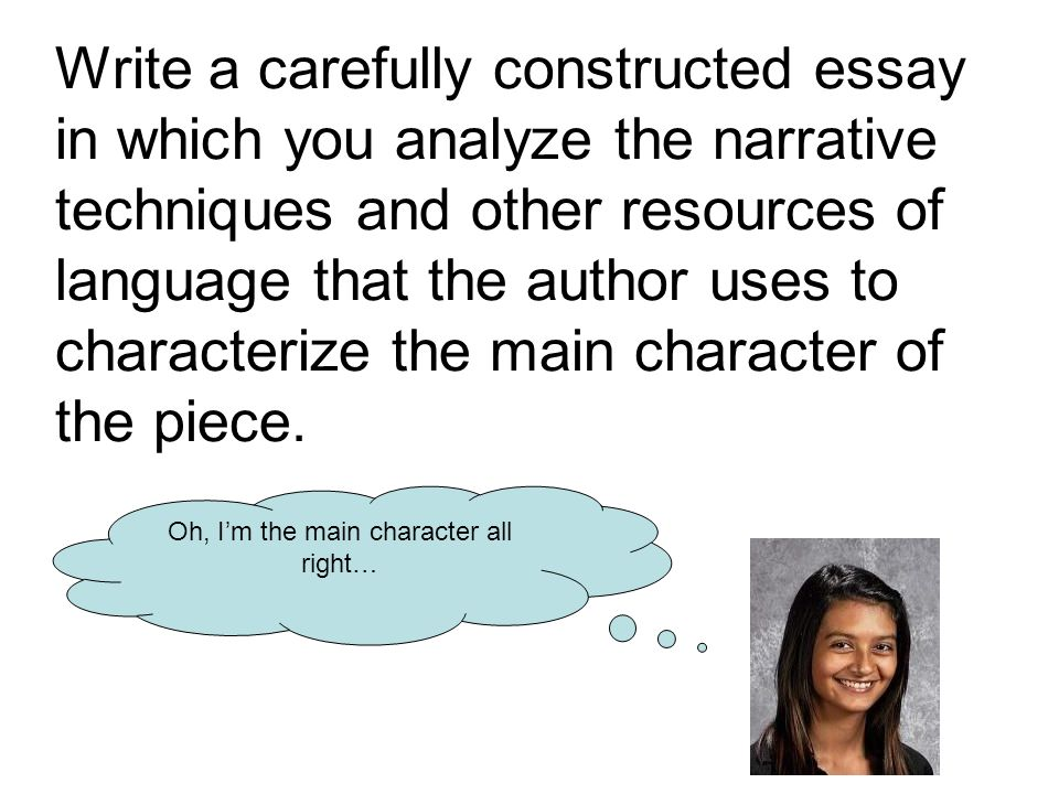 Write a carefully constructed essay in which you analyze the narrative techniques and other resources of language that the author uses to characterize the main character of the piece.