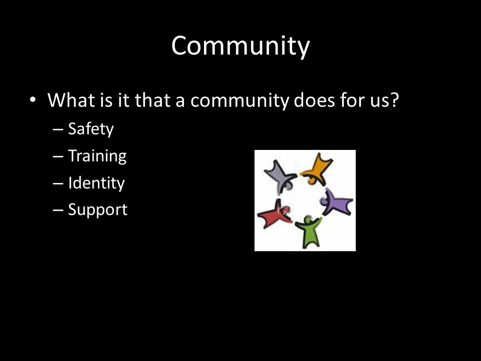 Community What is it that a community does for us? – Safety – Training – Identity – Support