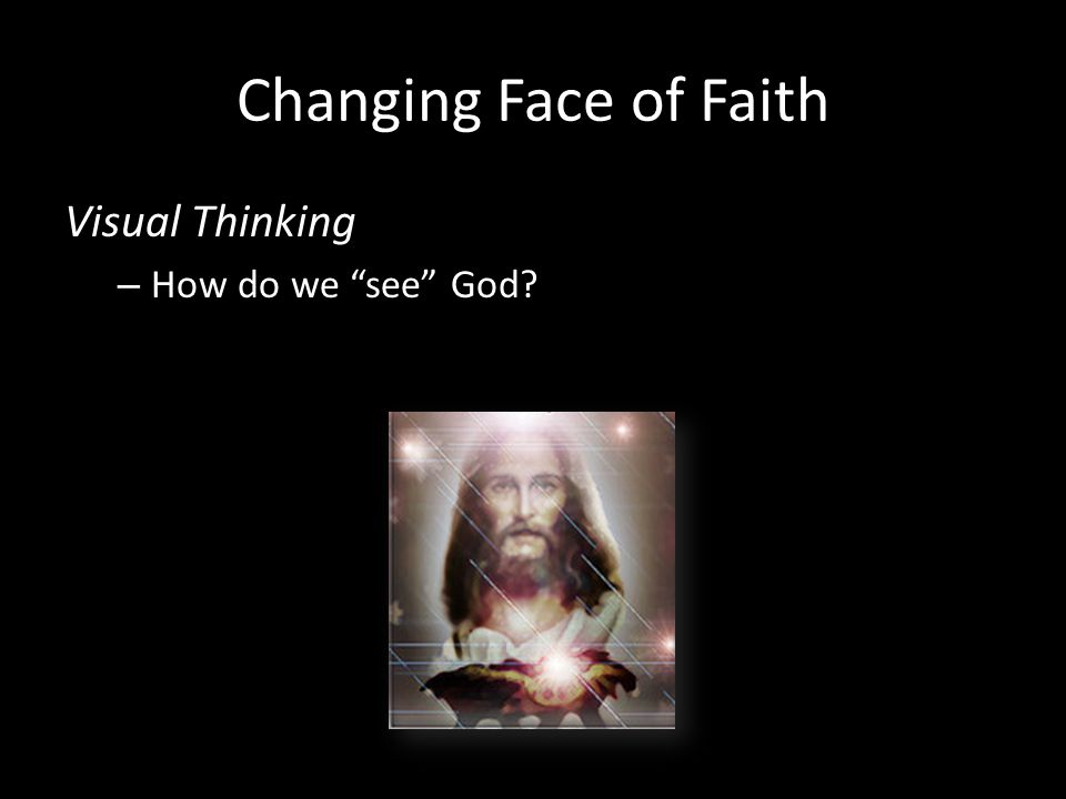 Changing Face of Faith Visual Thinking – How do we see God?