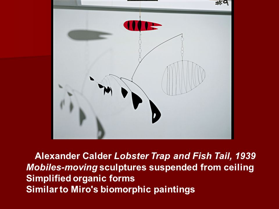 Alexander Calder Lobster Trap and Fish Tail, 1939 Mobiles-moving sculptures suspended from ceiling Simplified organic forms Similar to Miro's biomorph