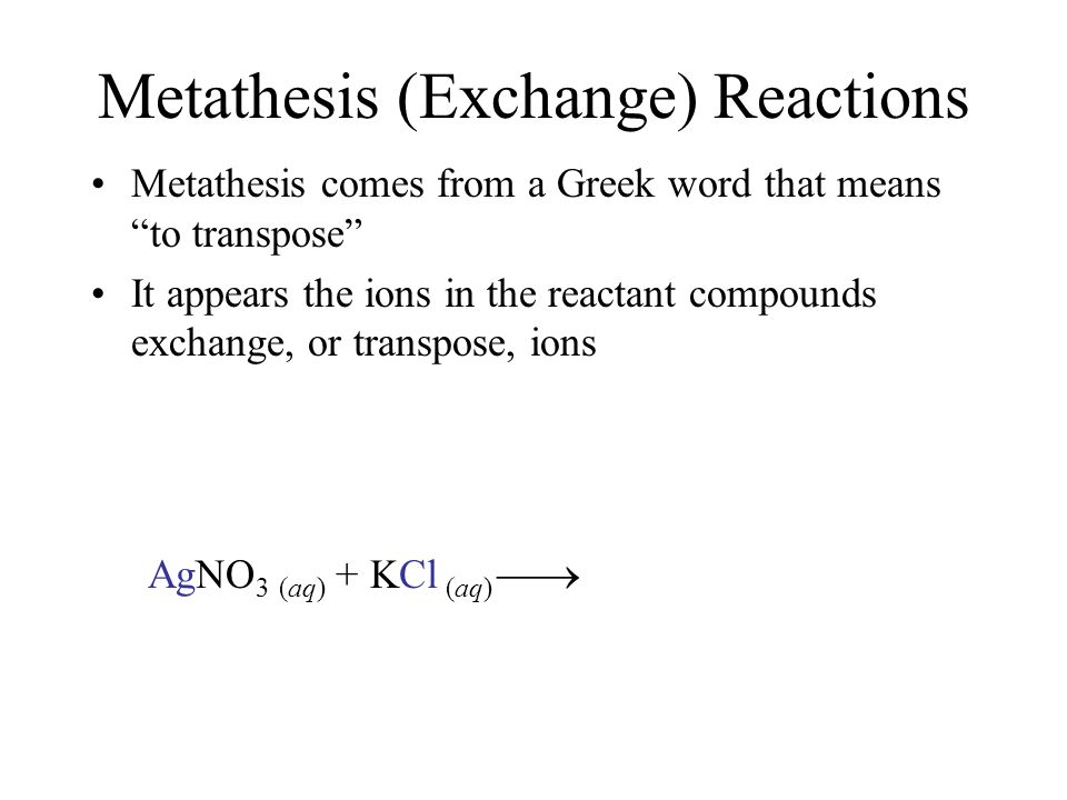 Metathesis (Exchange) Reactions Metathesis comes from a Greek word that means to transpose It appears the ions in the reactant compounds exchange, or