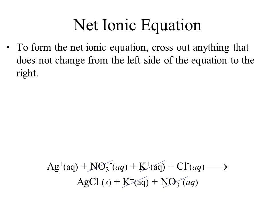 Net Ionic Equation To form the net ionic equation, cross out anything that does not change from the left side of the equation to the right. Ag + (aq)