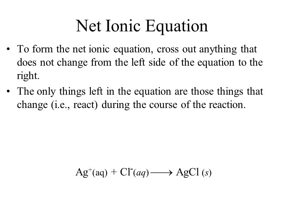 Net Ionic Equation To form the net ionic equation, cross out anything that does not change from the left side of the equation to the right. The only t