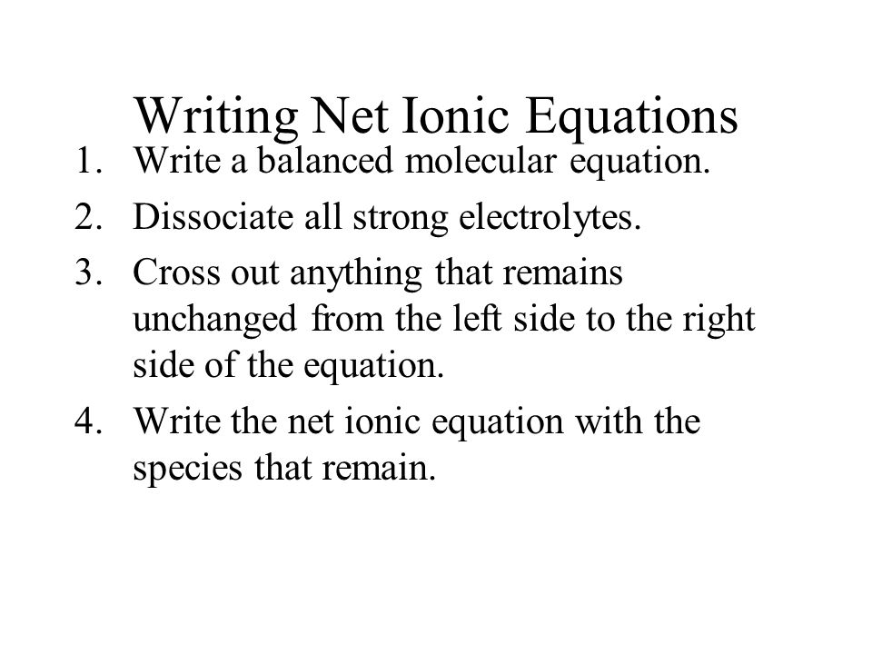 Writing Net Ionic Equations 1.Write a balanced molecular equation. 2.Dissociate all strong electrolytes. 3.Cross out anything that remains unchanged f