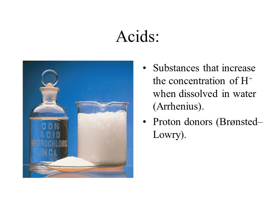 Acids: Substances that increase the concentration of H + when dissolved in water (Arrhenius). Proton donors (Brønsted– Lowry).