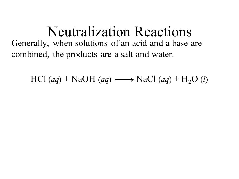 Neutralization Reactions Generally, when solutions of an acid and a base are combined, the products are a salt and water. HCl (aq) + NaOH (aq) NaCl (a