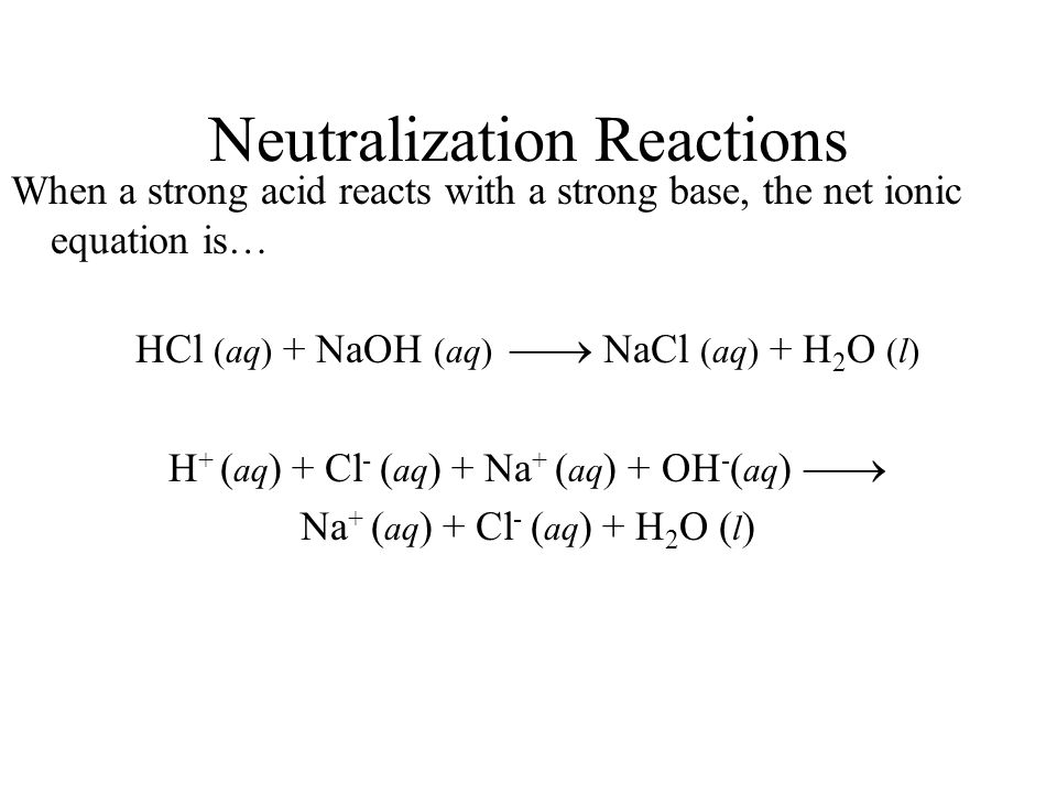 Neutralization Reactions When a strong acid reacts with a strong base, the net ionic equation is… HCl (aq) + NaOH (aq) NaCl (aq) + H 2 O (l) H + ( aq