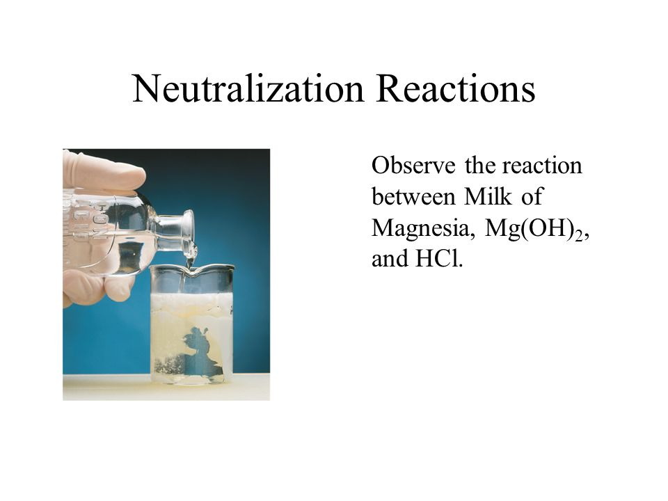 Neutralization Reactions Observe the reaction between Milk of Magnesia, Mg(OH) 2, and HCl.