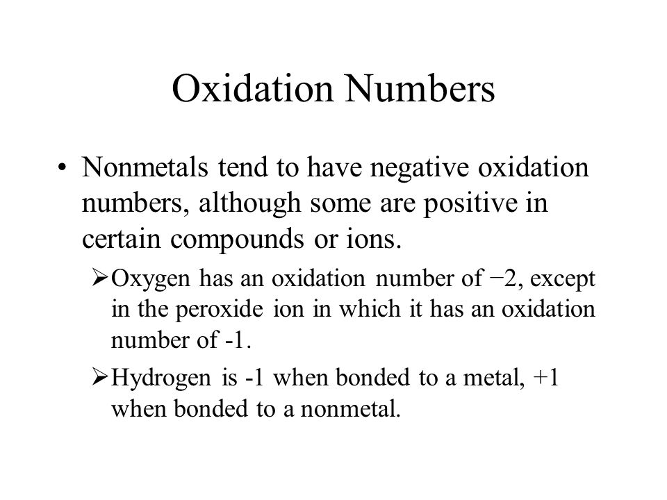 Oxidation Numbers Nonmetals tend to have negative oxidation numbers, although some are positive in certain compounds or ions. Oxygen has an oxidation