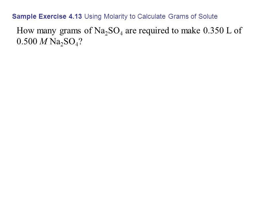 Sample Exercise 4.13 Using Molarity to Calculate Grams of Solute How many grams of Na 2 SO 4 are required to make 0.350 L of 0.500 M Na 2 SO 4 ?