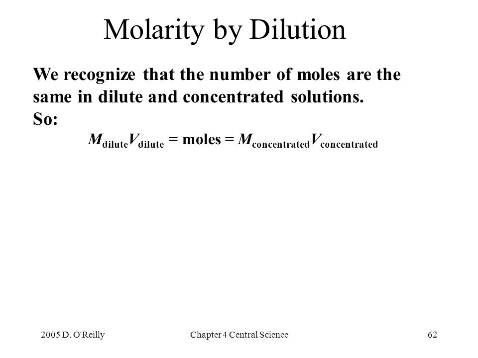 2005 D. O'ReillyChapter 4 Central Science62 We recognize that the number of moles are the same in dilute and concentrated solutions. So: M dilute V di