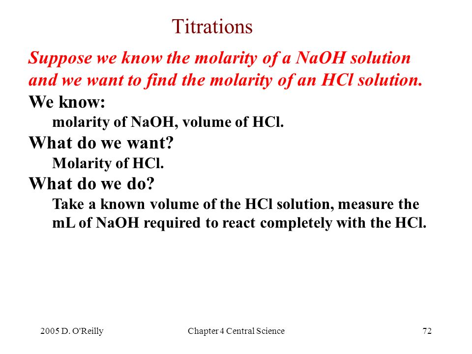 2005 D. O'ReillyChapter 4 Central Science72 Suppose we know the molarity of a NaOH solution and we want to find the molarity of an HCl solution. We kn