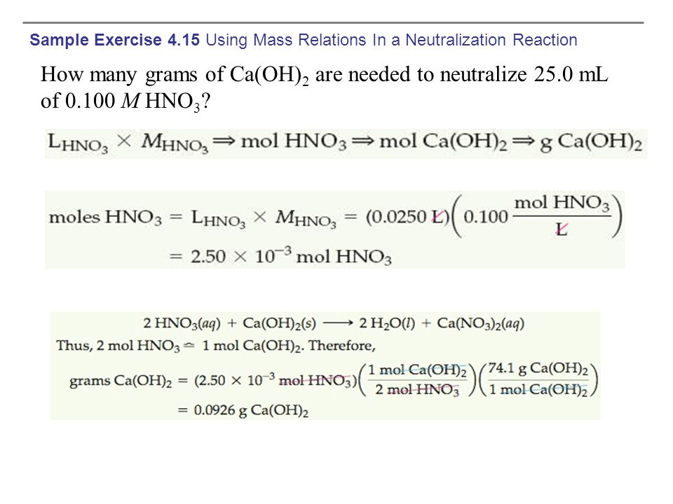 Sample Exercise 4.15 Using Mass Relations In a Neutralization Reaction How many grams of Ca(OH) 2 are needed to neutralize 25.0 mL of 0.100 M HNO 3 ?