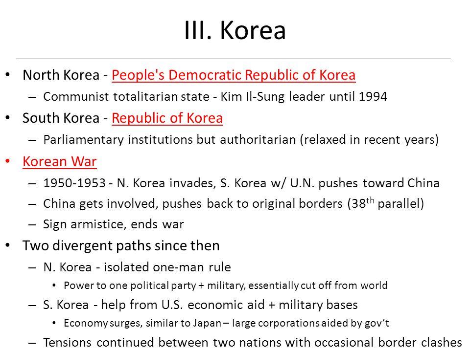 III. Korea North Korea - People's Democratic Republic of Korea – Communist totalitarian state - Kim Il-Sung leader until 1994 South Korea - Republic o