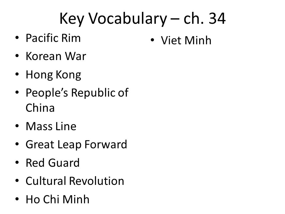 Key Vocabulary – ch. 34 Pacific Rim Korean War Hong Kong Peoples Republic of China Mass Line Great Leap Forward Red Guard Cultural Revolution Ho Chi M