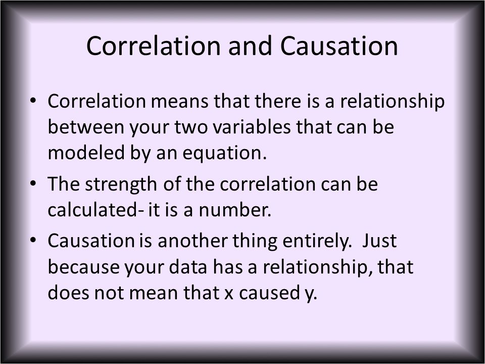 Correlation and Causation Correlation means that there is a relationship between your two variables that can be modeled by an equation.