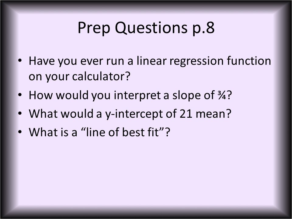 Prep Questions p.8 Have you ever run a linear regression function on your calculator.