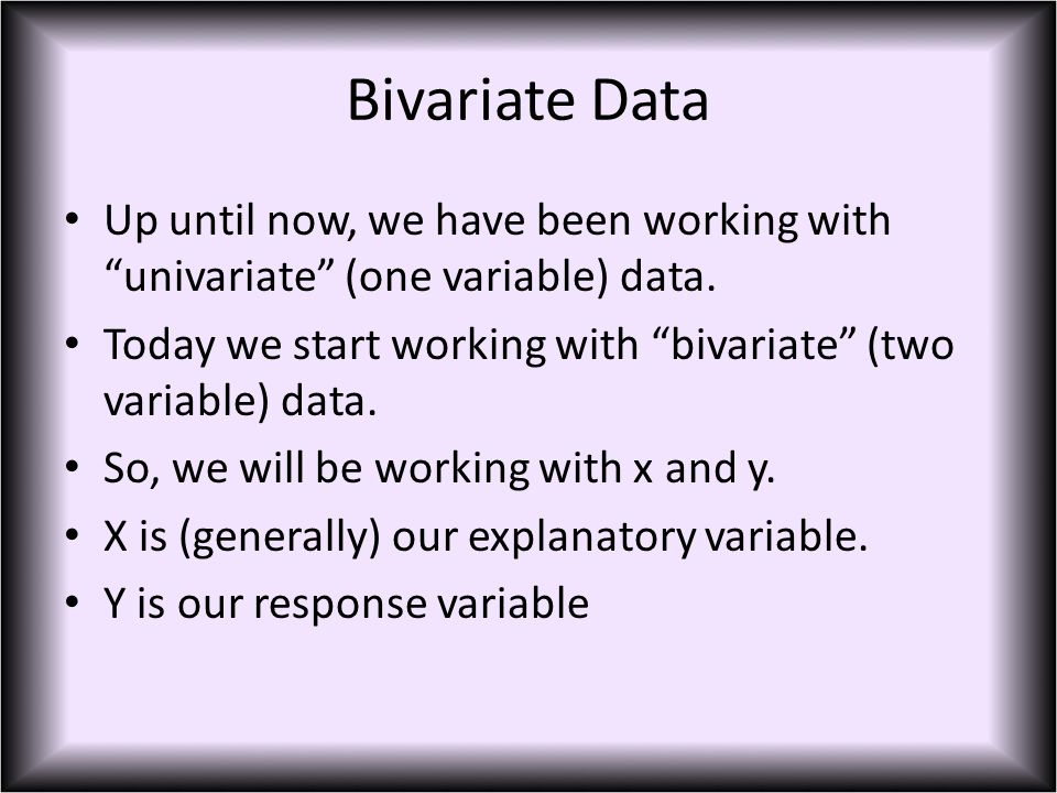 Bivariate Data Up until now, we have been working with univariate (one variable) data.
