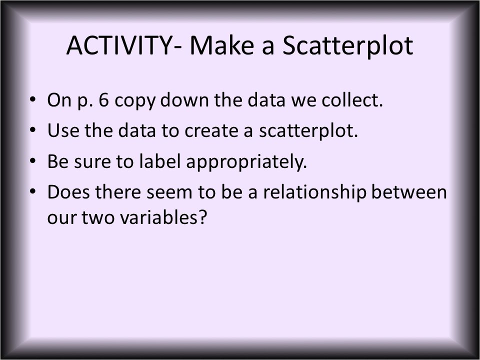 ACTIVITY- Make a Scatterplot On p. 6 copy down the data we collect.