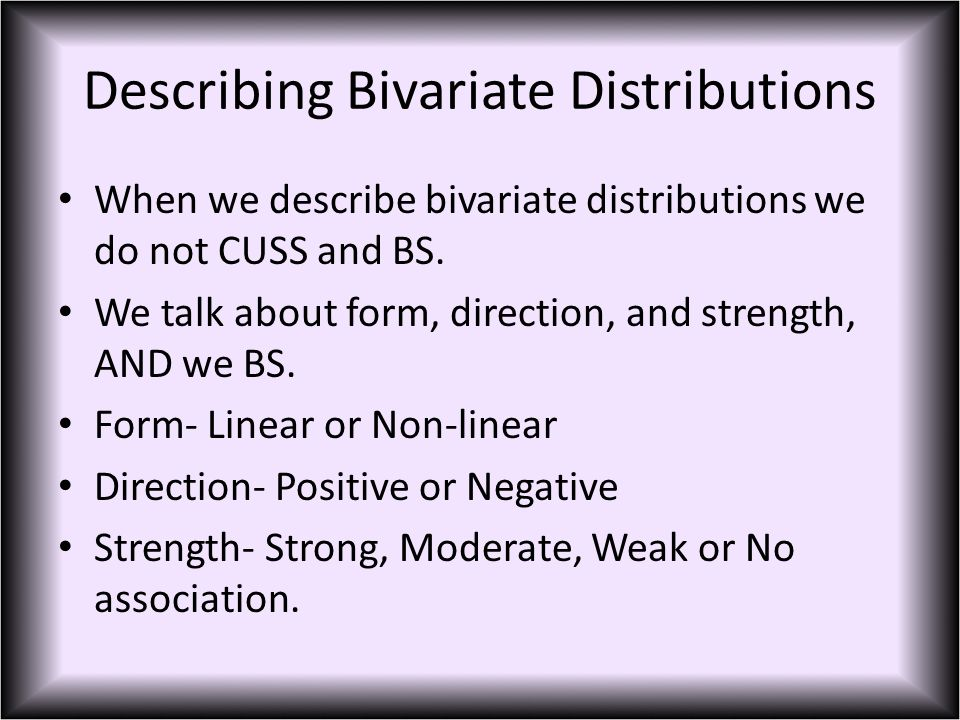 Describing Bivariate Distributions When we describe bivariate distributions we do not CUSS and BS.