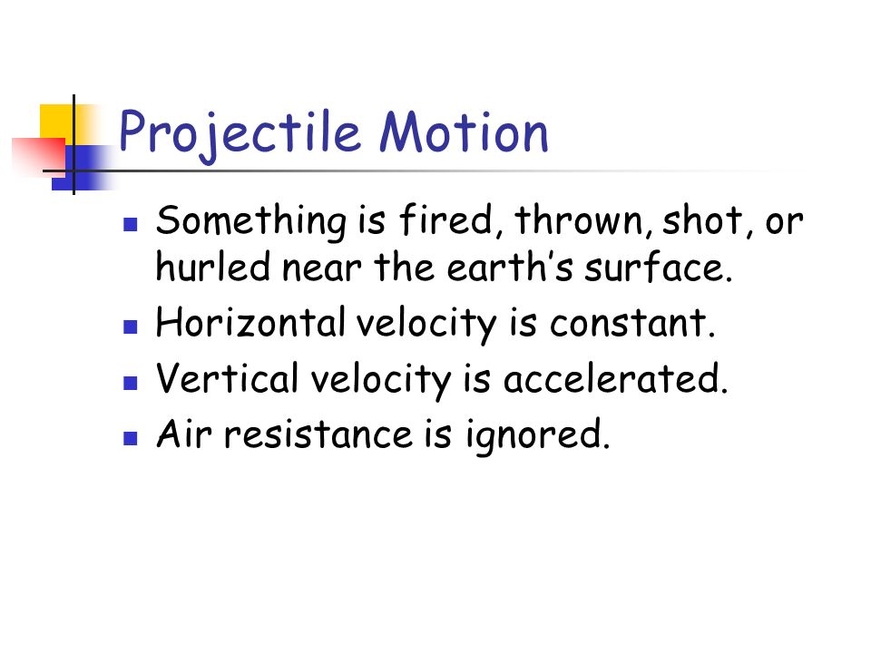 Projectile Motion Something is fired, thrown, shot, or hurled near the earths surface. Horizontal velocity is constant. Vertical velocity is accelerat