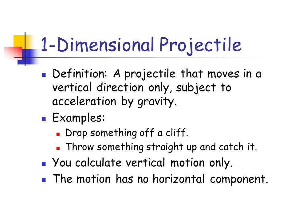 1-Dimensional Projectile Definition: A projectile that moves in a vertical direction only, subject to acceleration by gravity. Examples: Drop somethin