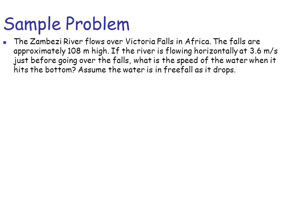 Sample Problem The Zambezi River flows over Victoria Falls in Africa. The falls are approximately 108 m high. If the river is flowing horizontally at