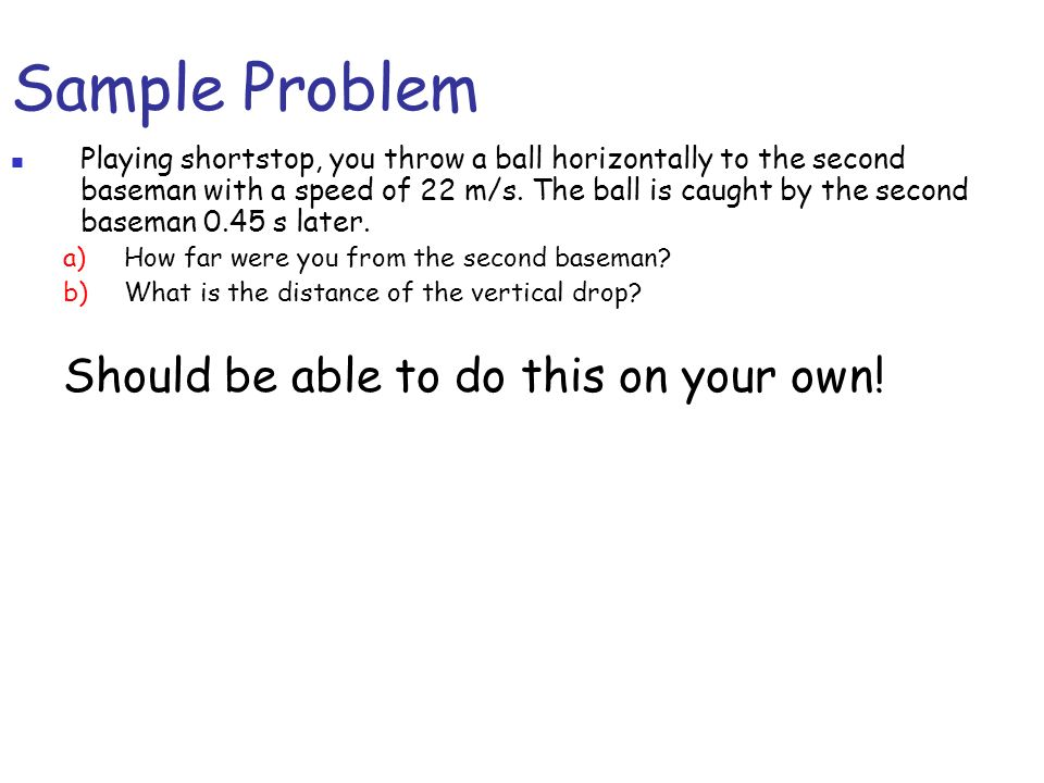 Sample Problem Playing shortstop, you throw a ball horizontally to the second baseman with a speed of 22 m/s. The ball is caught by the second baseman