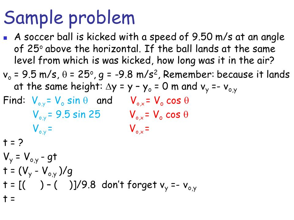 Sample problem A soccer ball is kicked with a speed of 9.50 m/s at an angle of 25 o above the horizontal. If the ball lands at the same level from whi