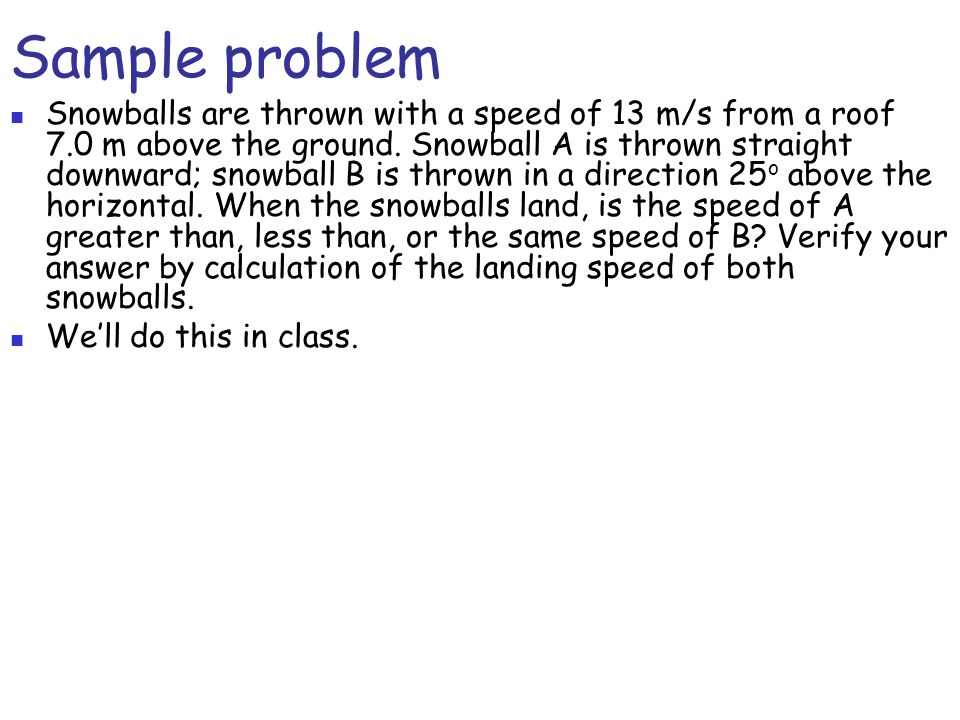 Sample problem Snowballs are thrown with a speed of 13 m/s from a roof 7.0 m above the ground. Snowball A is thrown straight downward; snowball B is t