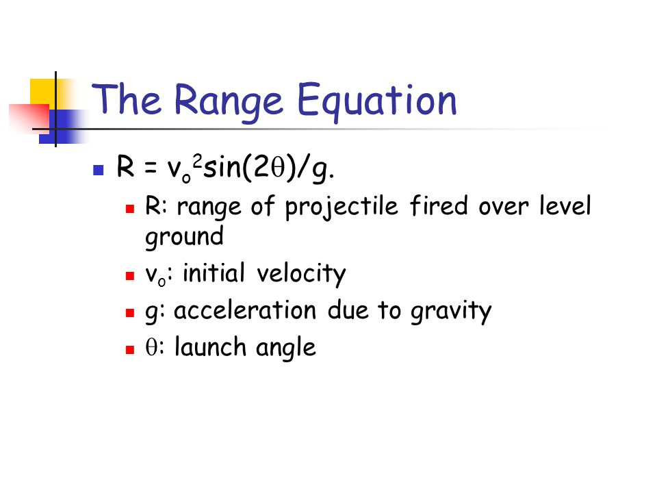 The Range Equation R = v o 2 sin(2 )/g. R: range of projectile fired over level ground v o : initial velocity g: acceleration due to gravity : launch