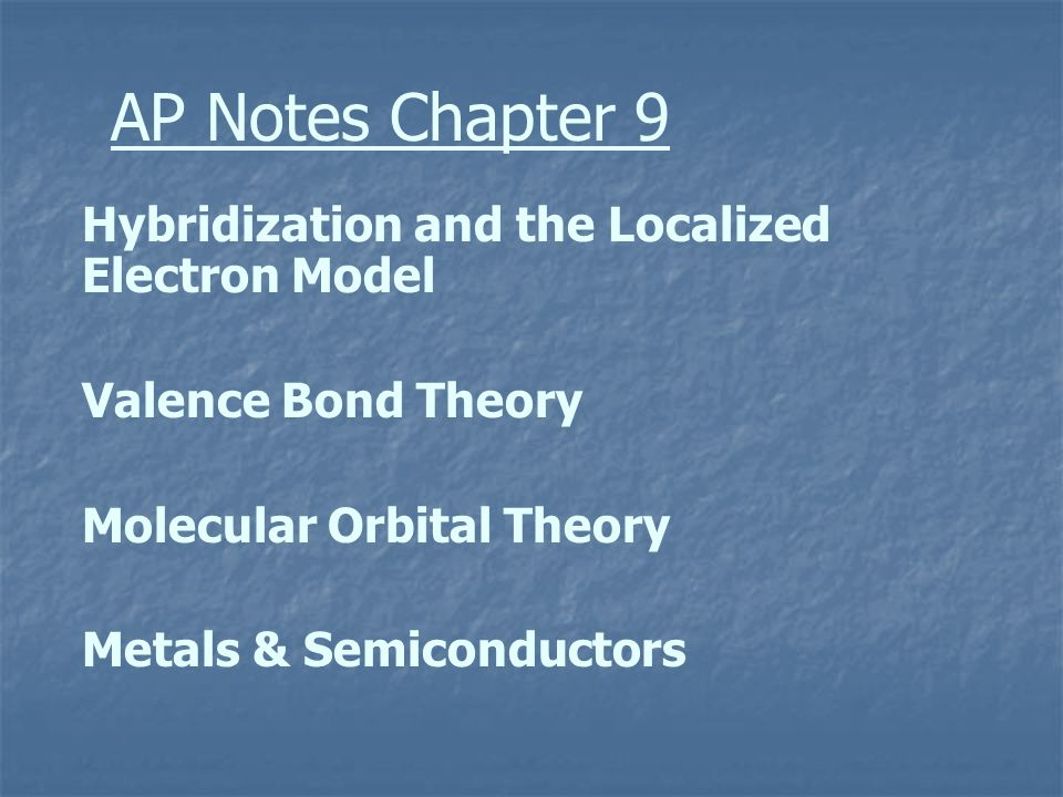 AP Notes Chapter 9 Hybridization and the Localized Electron Model Valence Bond Theory Molecular Orbital Theory Metals & Semiconductors